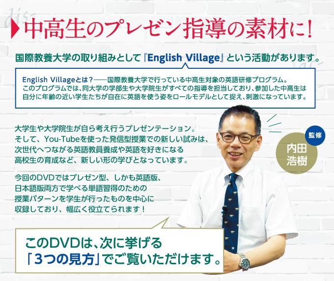 中高生のプレゼン指導の素材に!国際教養大学の取り組みとして『English Village』という活動があります。<English Villageとは?>国際教養大学で行っている中高生対象の英語研修プログラム。このプログラムでは、同大学の学部生や大学院生がすべての指導を担当しており、参加した中高生は自分に年齢の近い学生たちが自在に英語を使う姿をロールモデルとして捉え、刺激になっています。大学生や大学院生が自ら考え行うプレゼンテーション。そして、You-Tubeを使った発信型授業での新しい試みは、次世代へつながる英語教員養成や英語を好きになる高校生の育成など、新しい形の学びとなっています。今回のDVDではプレゼン型、しかも英語版、日本語版両方で学べる単語習得のための授業パターンを学生が行ったものを中心に収録しており、幅広く役立てられます! このDVDは、次に挙げる「3つの見方」でご覧いただけます。