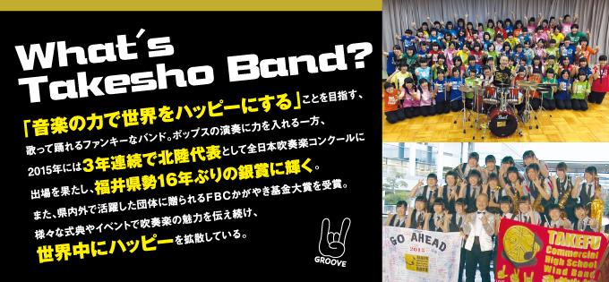 ◎What's Takesho Band?「音楽の力で世界をハッピーにする」ことを目指す、歌って踊れるファンキーなバンド。ポップスの演奏に力を入れる一方、2015年には3年連続で北陸代表として全日本吹奏楽コンクールに出場を果たし、福井県勢16年ぶりの銀賞に輝く。また、県内外で活躍した団体に贈られるFBCかがやき基金大賞を受賞。様々な式典やイベントで吹奏楽の魅力を伝え続け、世界中にハッピーを拡散している。