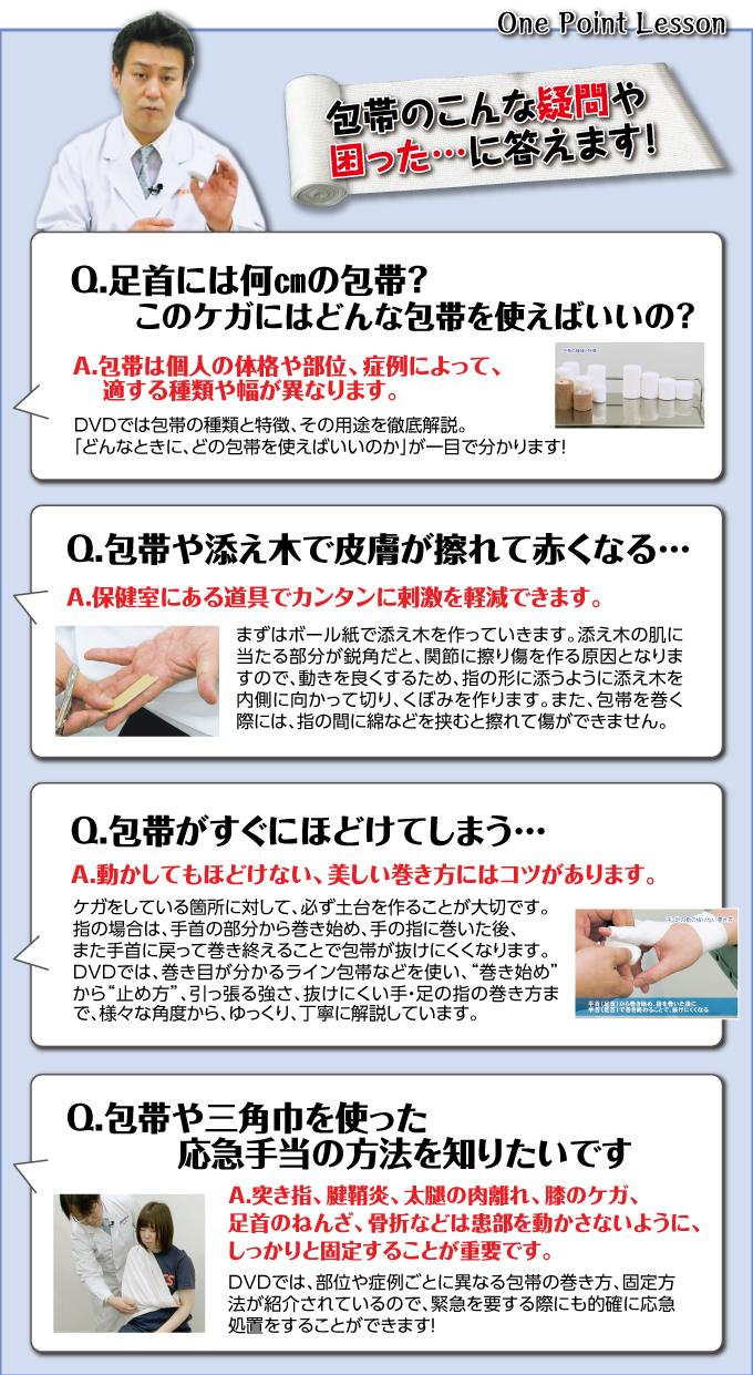 """包帯のこんな疑問や困った…に答えます!Q.足首には何�pの包帯?このケガにはどんな包帯を使えばいいの?A.包帯は個人の体格や部位、症例によって、適する種類や幅が異なります。DVDでは包帯の種類と特徴、その用途を徹底解説。「どんなときに、どの包帯を使えばいいのか」が一目で分かります!  Q.包帯や添え木で皮膚が擦れて赤くなる…A.保健室にある道具でカンタンに刺激を軽減できます。まずはボール紙で添え木を作っていきます。添え木の肌に当たる部分が鋭角だと、関節に擦り傷を作る原因となりますので、動きを良くするため、指の形に添うように添え木を内側に向かって切り、くぼみを作ります。また、包帯を巻く際には、指の間に綿などを挟むと擦れて傷ができません。  Q.包帯がすぐにほどけてしまう…A.動かしてもほどけない、美しい巻き方にはコツがあります。ケガをしている箇所に対して、必ず土台を作ることが大切です。指の場合は、手首の部分から巻き始め、手の指に巻いた後、また手首に戻って巻き終えることで包帯が抜けにくくなります。DVDでは、巻き目が分かるライン包帯などを使い、""""巻き始め""""から""""止め方""""、引っ張る強さ、抜けにくい手・足の指の巻き方まで、様々な角度から、ゆっくり、丁寧に解説しています。   Q.包帯や三角巾を使った応急手当の方法を知りたいです。A.突き指、腱鞘炎、太腿の肉離れ、膝のケガ、足首のねんざ、骨折は患部を動かさないように、しっかりと固定することが重要です。DVDでは、部位や症例ごとに異なる包帯の巻き方、固定方法が紹介されているので、緊急を要する際にも的確に応急処置をすることができます!"""