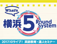 What's 横浜5Round System 〜2017.10ライブ!英語教育・達人セミナー〜